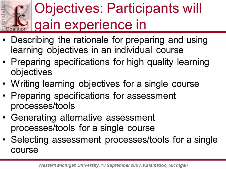 Western Michigan University, 18 September 2003, Kalamazoo, Michigan Objectives: Participants will gain experience in Describing the rationale for preparing and using learning objectives in an individual course Preparing specifications for high quality learning objectives Writing learning objectives for a single course Preparing specifications for assessment processes/tools Generating alternative assessment processes/tools for a single course Selecting assessment processes/tools for a single course