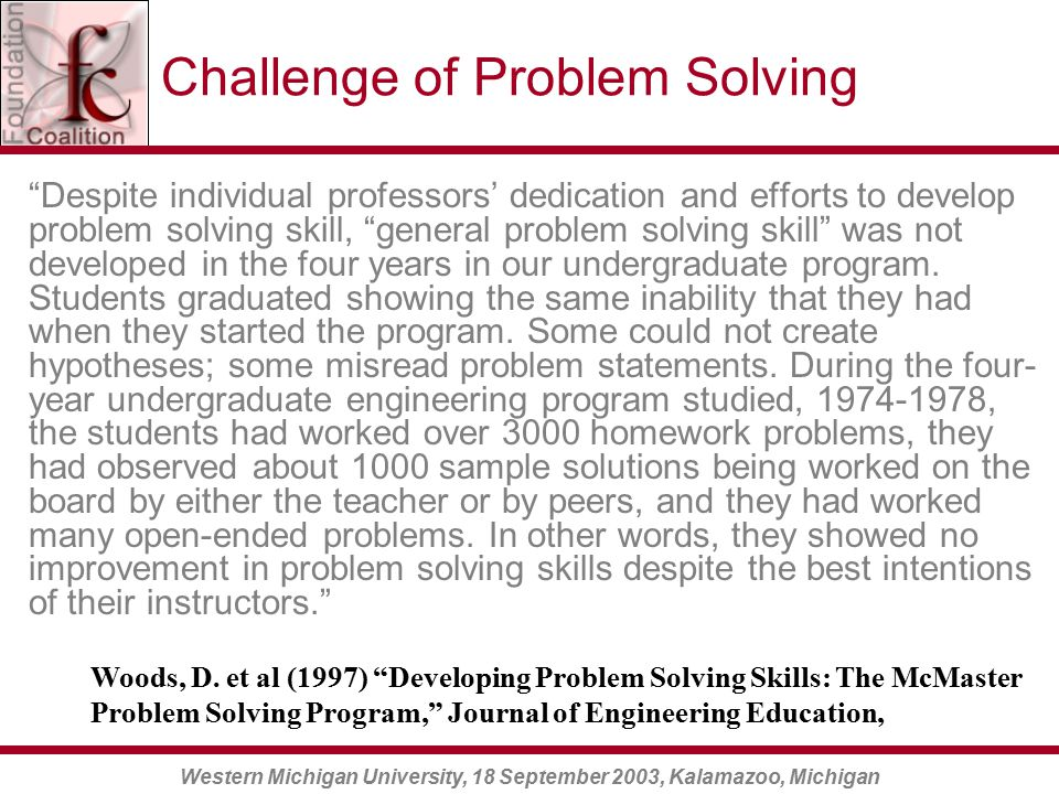 Western Michigan University, 18 September 2003, Kalamazoo, Michigan Challenge of Problem Solving Despite individual professors' dedication and efforts to develop problem solving skill, general problem solving skill was not developed in the four years in our undergraduate program.