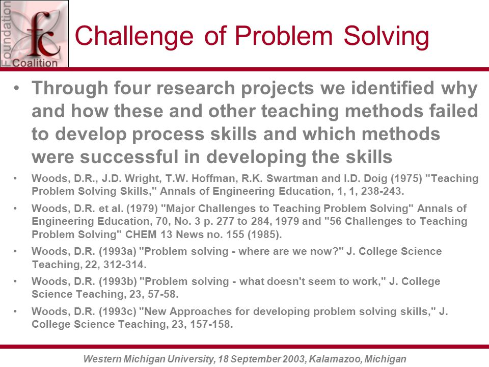 Western Michigan University, 18 September 2003, Kalamazoo, Michigan Challenge of Problem Solving Through four research projects we identified why and how these and other teaching methods failed to develop process skills and which methods were successful in developing the skills Woods, D.R., J.D.