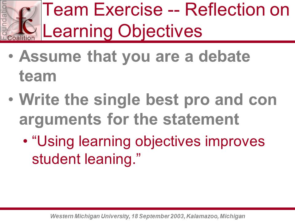 Western Michigan University, 18 September 2003, Kalamazoo, Michigan Team Exercise -- Reflection on Learning Objectives Assume that you are a debate team Write the single best pro and con arguments for the statement Using learning objectives improves student leaning.