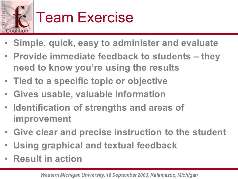 Western Michigan University, 18 September 2003, Kalamazoo, Michigan Team Exercise Simple, quick, easy to administer and evaluate Provide immediate feedback to students – they need to know you're using the results Tied to a specific topic or objective Gives usable, valuable information Identification of strengths and areas of improvement Give clear and precise instruction to the student Using graphical and textual feedback Result in action