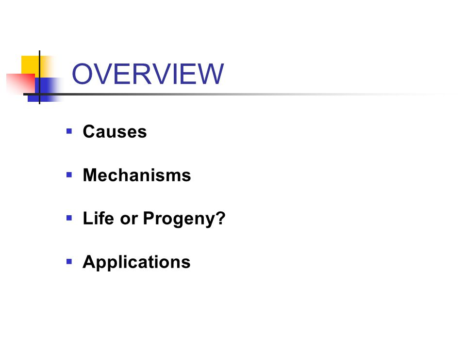 OVERVIEW  Causes  Mechanisms  Life or Progeny  Applications