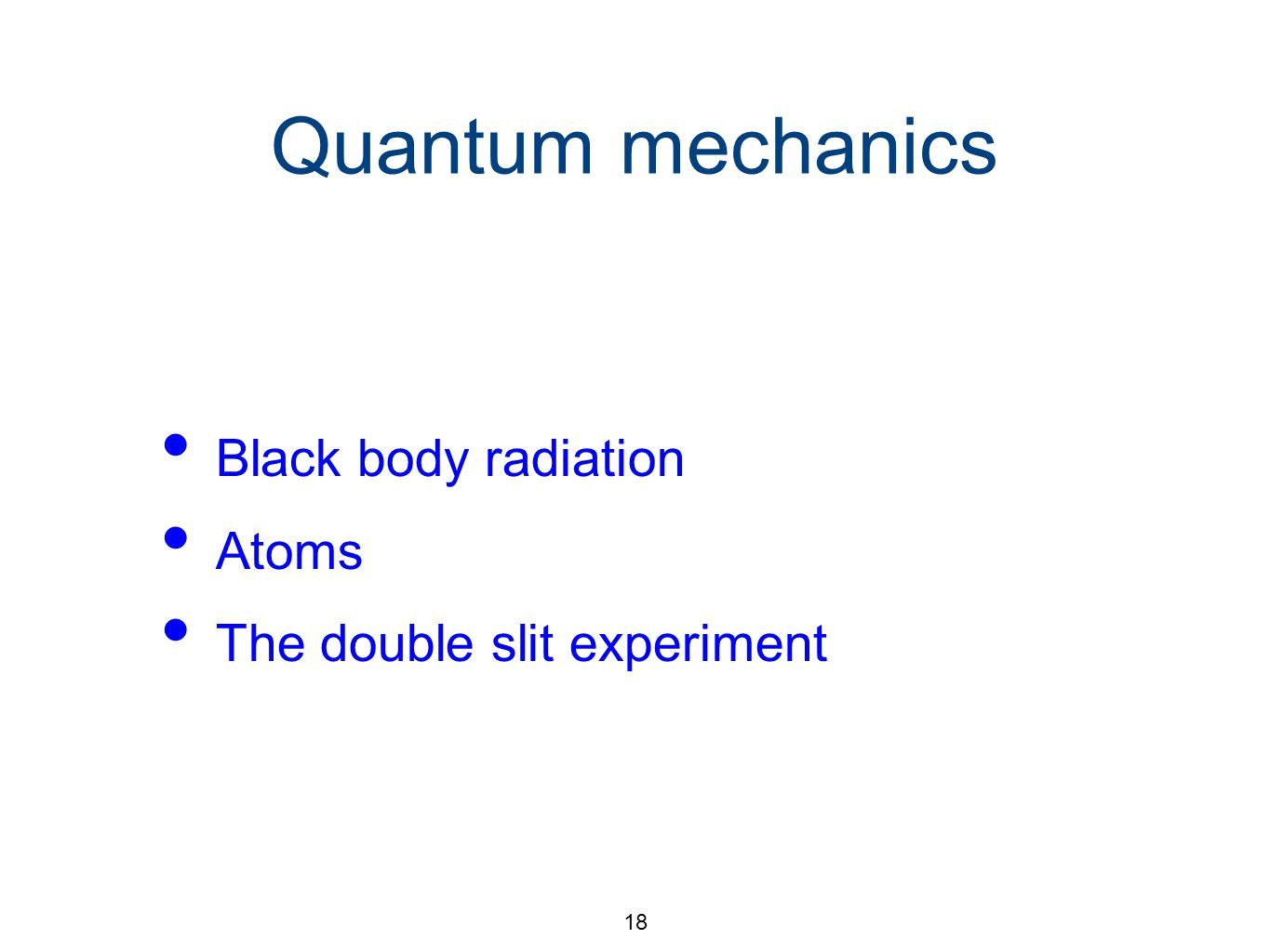 18 Quantum mechanics Black body radiation Atoms The double slit experiment