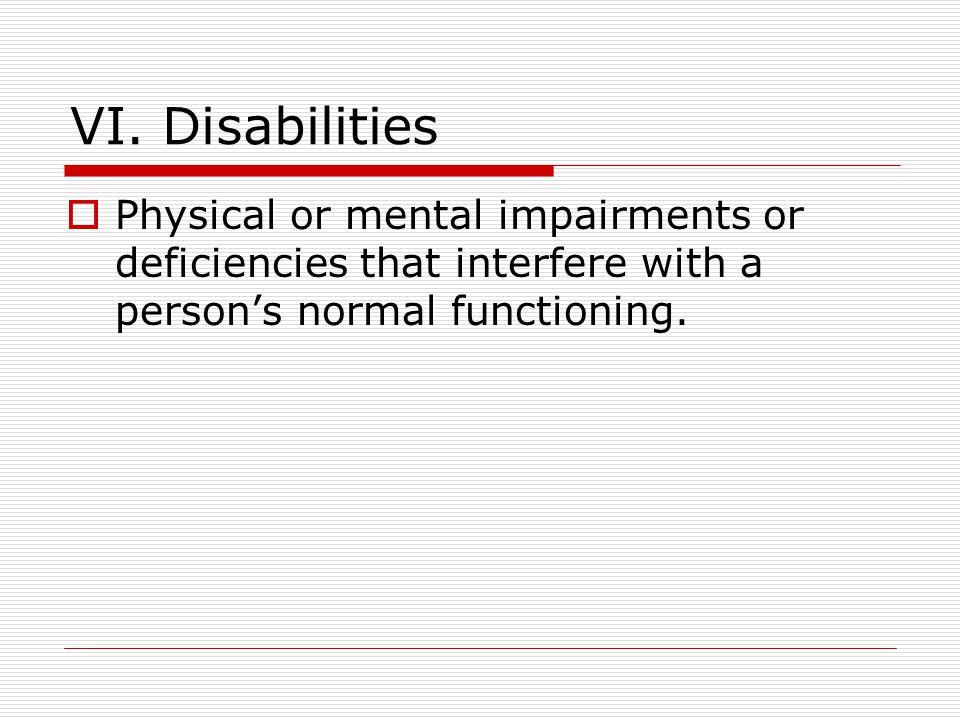 VI. Disabilities  Physical or mental impairments or deficiencies that interfere with a person's normal functioning.