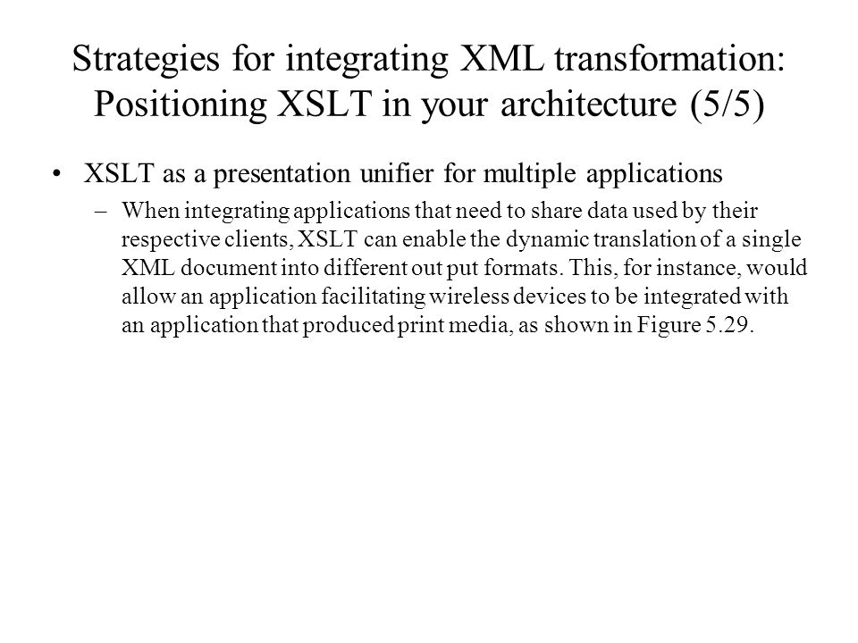 Strategies for integrating XML transformation: Positioning XSLT in your architecture (5/5) XSLT as a presentation unifier for multiple applications –When integrating applications that need to share data used by their respective clients, XSLT can enable the dynamic translation of a single XML document into different out put formats.