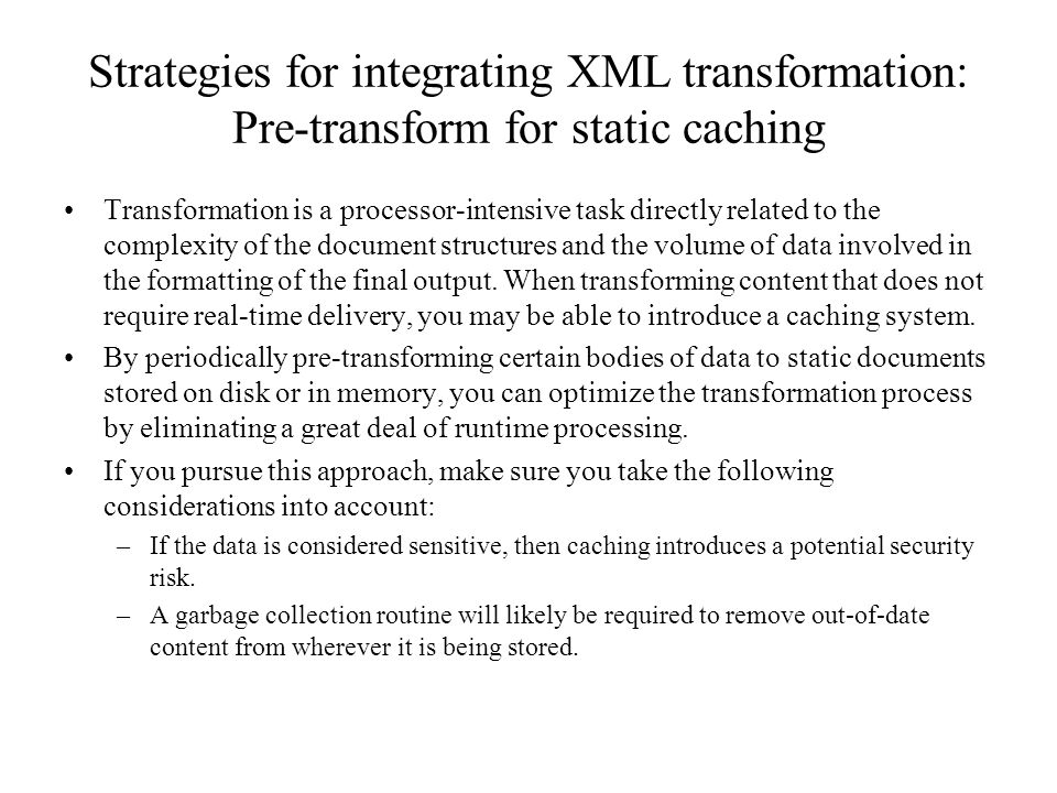 Strategies for integrating XML transformation: Pre-transform for static caching Transformation is a processor-intensive task directly related to the complexity of the document structures and the volume of data involved in the formatting of the final output.