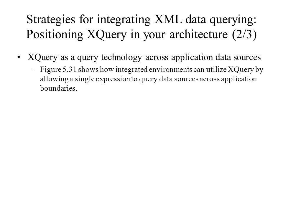 Strategies for integrating XML data querying: Positioning XQuery in your architecture (2/3) XQuery as a query technology across application data sources –Figure 5.31 shows how integrated environments can utilize XQuery by allowing a single expression to query data sources across application boundaries.