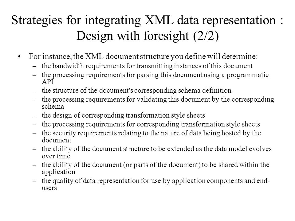 Strategies for integrating XML data representation : Design with foresight (2/2) For instance, the XML document structure you define will determine: –
