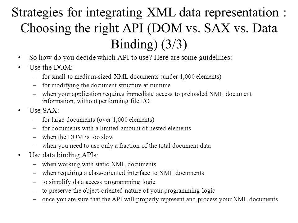Strategies for integrating XML data representation : Choosing the right API (DOM vs. SAX vs. Data Binding) (3/3) So how do you decide which API to use