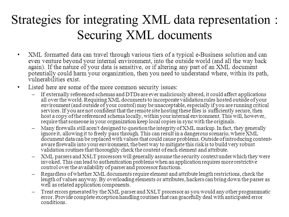 Strategies for integrating XML data representation : Securing XML documents XML formatted data can travel through various tiers of a typical e-Business solution and can even venture beyond your internal environment, into the outside world (and all the way back again).