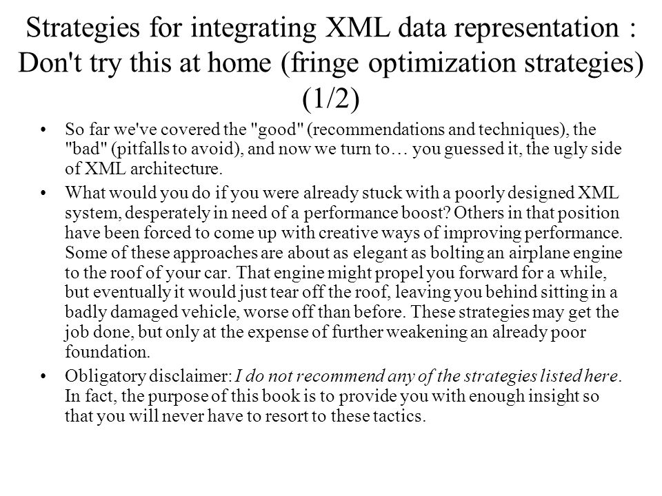 Strategies for integrating XML data representation : Don't try this at home (fringe optimization strategies) (1/2) So far we've covered the