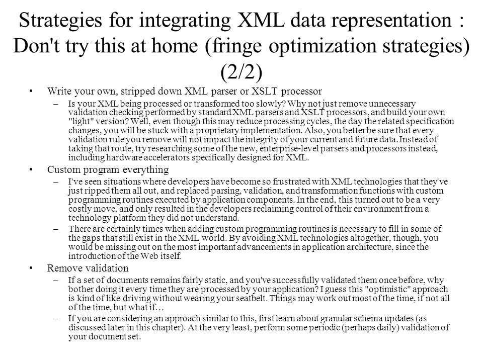 Strategies for integrating XML data representation : Don t try this at home (fringe optimization strategies) (2/2) Write your own, stripped down XML parser or XSLT processor –Is your XML being processed or transformed too slowly.