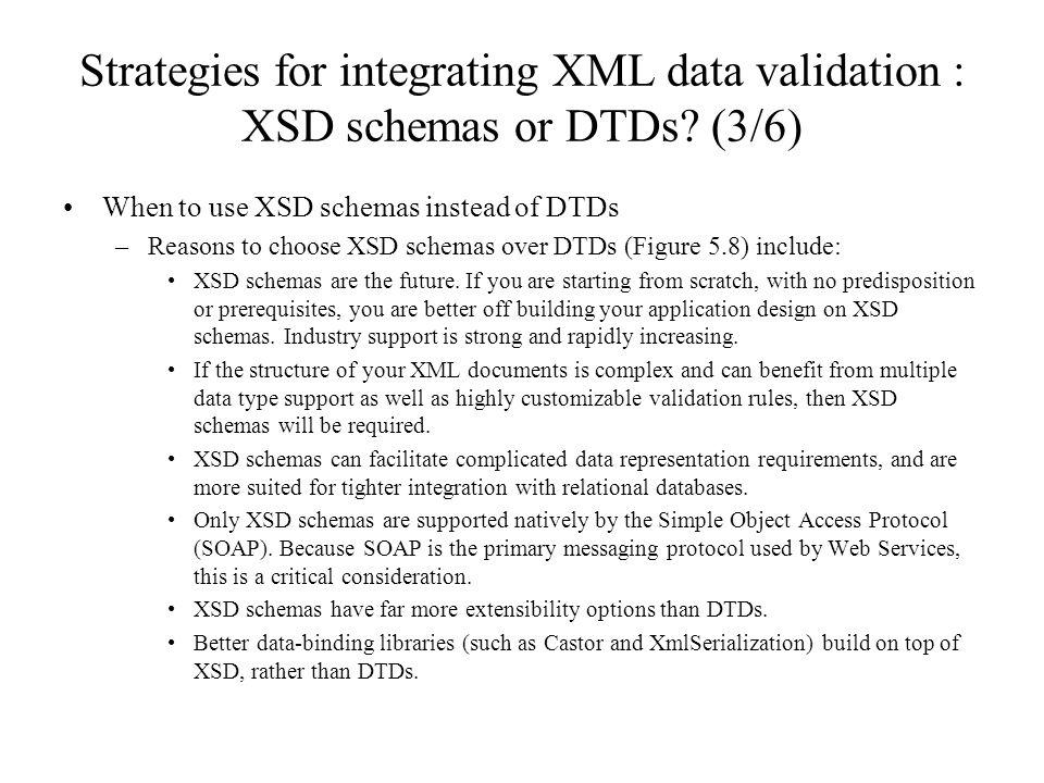 Strategies for integrating XML data validation : XSD schemas or DTDs? (3/6) When to use XSD schemas instead of DTDs –Reasons to choose XSD schemas ove