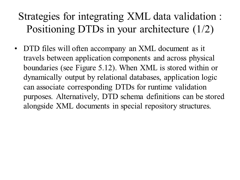 Strategies for integrating XML data validation : Positioning DTDs in your architecture (1/2) DTD files will often accompany an XML document as it travels between application components and across physical boundaries (see Figure 5.12).