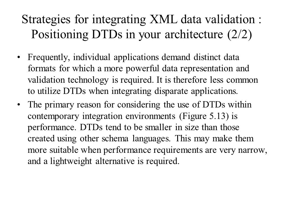Strategies for integrating XML data validation : Positioning DTDs in your architecture (2/2) Frequently, individual applications demand distinct data formats for which a more powerful data representation and validation technology is required.