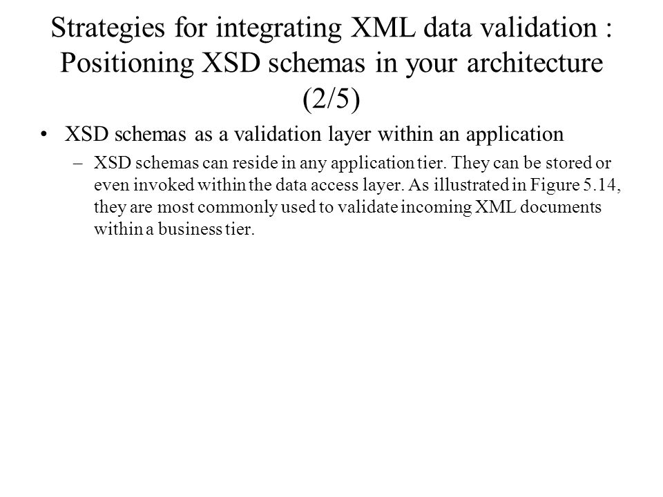 Strategies for integrating XML data validation : Positioning XSD schemas in your architecture (2/5) XSD schemas as a validation layer within an application –XSD schemas can reside in any application tier.