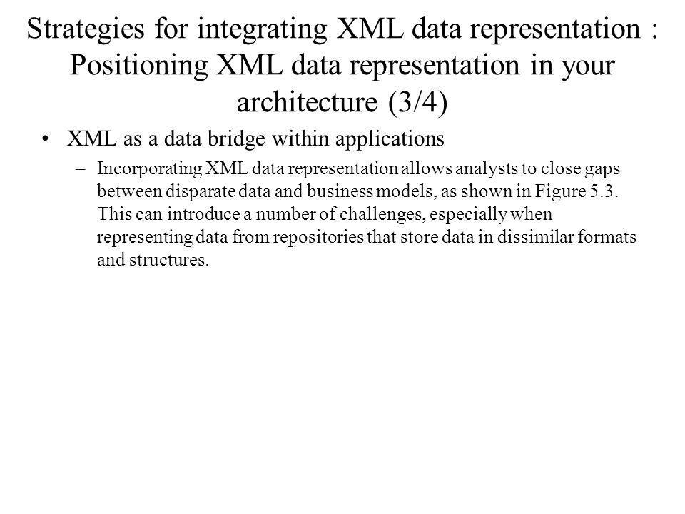 Strategies for integrating XML data representation : Positioning XML data representation in your architecture (3/4) XML as a data bridge within applications –Incorporating XML data representation allows analysts to close gaps between disparate data and business models, as shown in Figure 5.3.