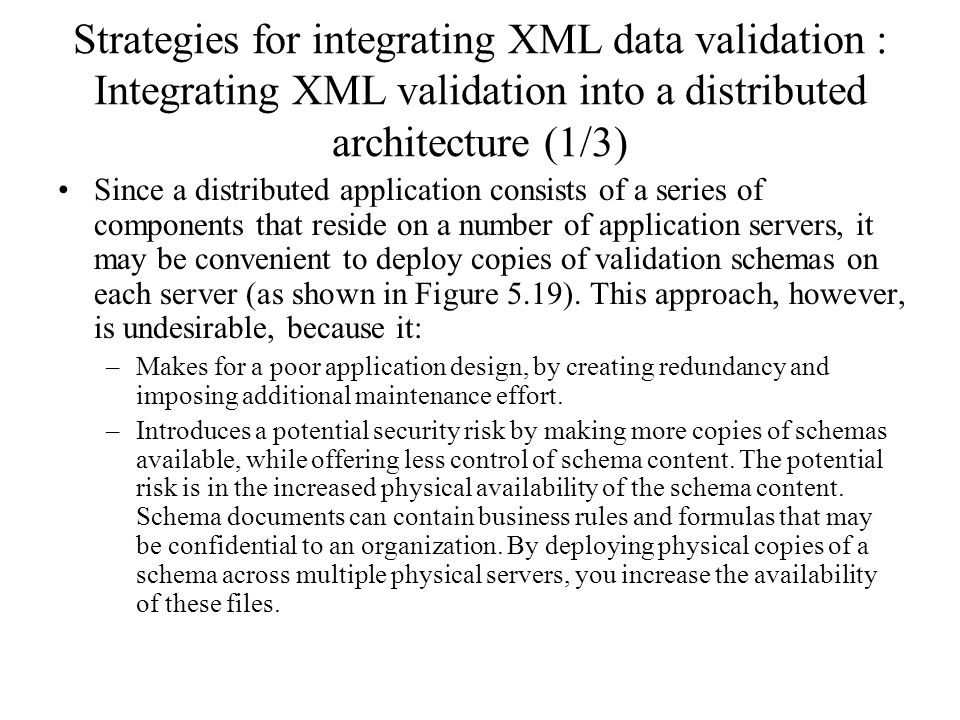 Strategies for integrating XML data validation : Integrating XML validation into a distributed architecture (1/3) Since a distributed application consists of a series of components that reside on a number of application servers, it may be convenient to deploy copies of validation schemas on each server (as shown in Figure 5.19).