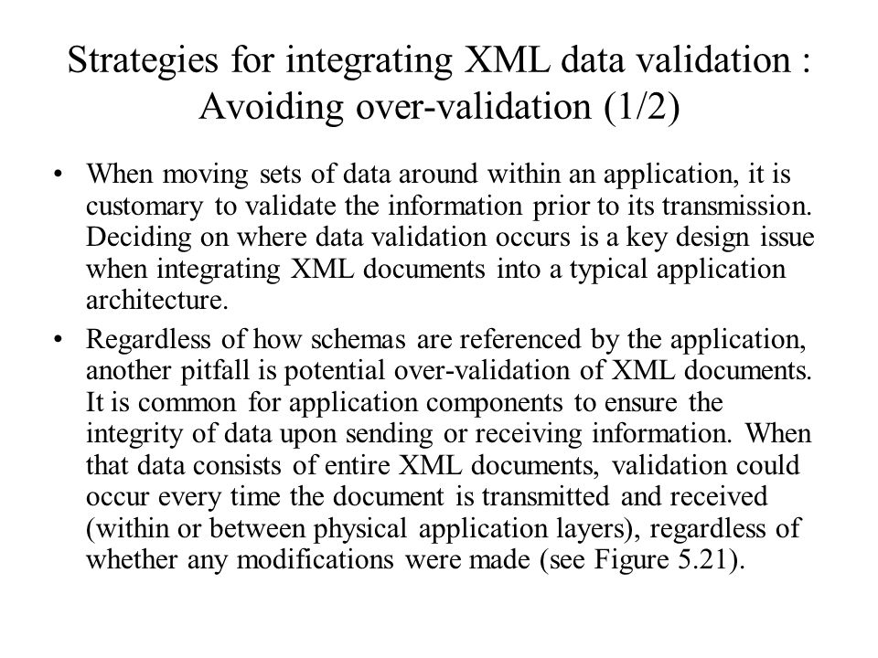 Strategies for integrating XML data validation : Avoiding over-validation (1/2) When moving sets of data around within an application, it is customary to validate the information prior to its transmission.