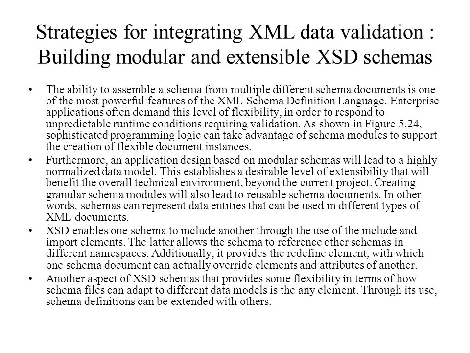 Strategies for integrating XML data validation : Building modular and extensible XSD schemas The ability to assemble a schema from multiple different schema documents is one of the most powerful features of the XML Schema Definition Language.