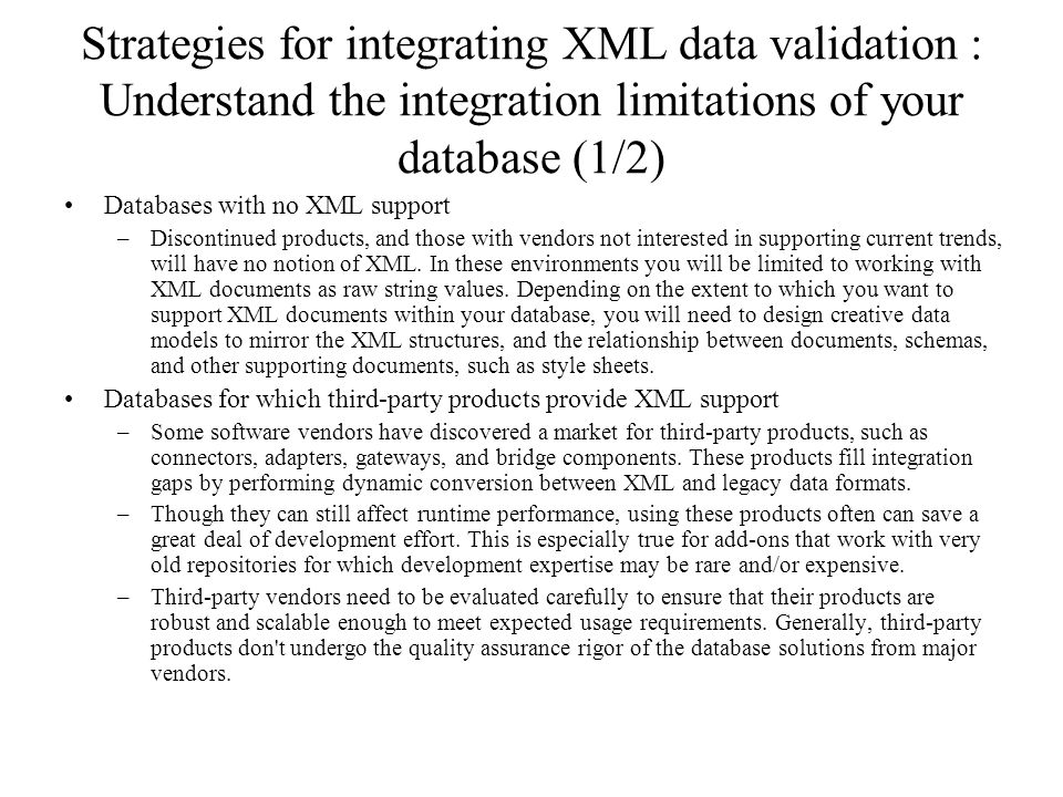 Strategies for integrating XML data validation : Understand the integration limitations of your database (1/2) Databases with no XML support –Disconti
