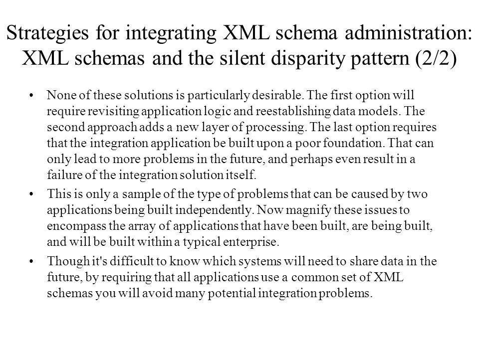 Strategies for integrating XML schema administration: XML schemas and the silent disparity pattern (2/2) None of these solutions is particularly desir