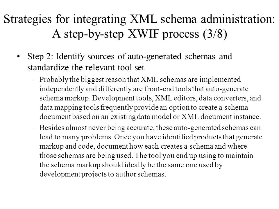 Strategies for integrating XML schema administration: A step-by-step XWIF process (3/8) Step 2: Identify sources of auto-generated schemas and standardize the relevant tool set –Probably the biggest reason that XML schemas are implemented independently and differently are front-end tools that auto-generate schema markup.
