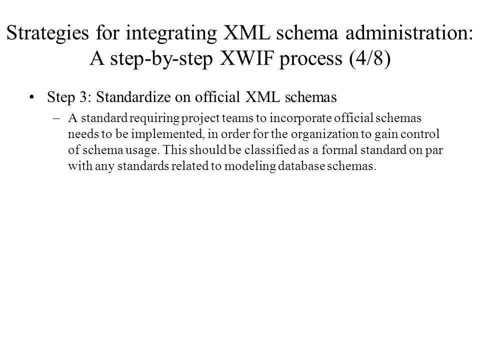 Strategies for integrating XML schema administration: A step-by-step XWIF process (4/8) Step 3: Standardize on official XML schemas –A standard requir