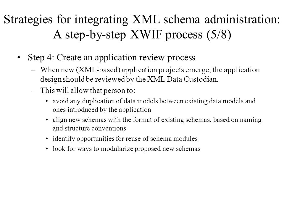Strategies for integrating XML schema administration: A step-by-step XWIF process (5/8) Step 4: Create an application review process –When new (XML-based) application projects emerge, the application design should be reviewed by the XML Data Custodian.