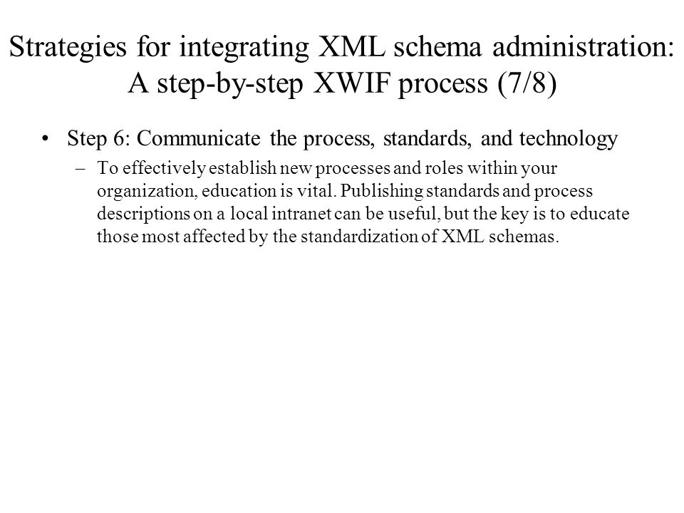 Strategies for integrating XML schema administration: A step-by-step XWIF process (7/8) Step 6: Communicate the process, standards, and technology –To