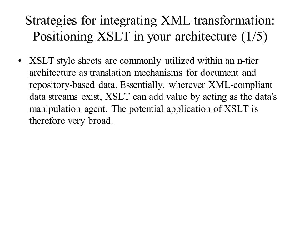 Strategies for integrating XML transformation: Positioning XSLT in your architecture (1/5) XSLT style sheets are commonly utilized within an n-tier architecture as translation mechanisms for document and repository-based data.