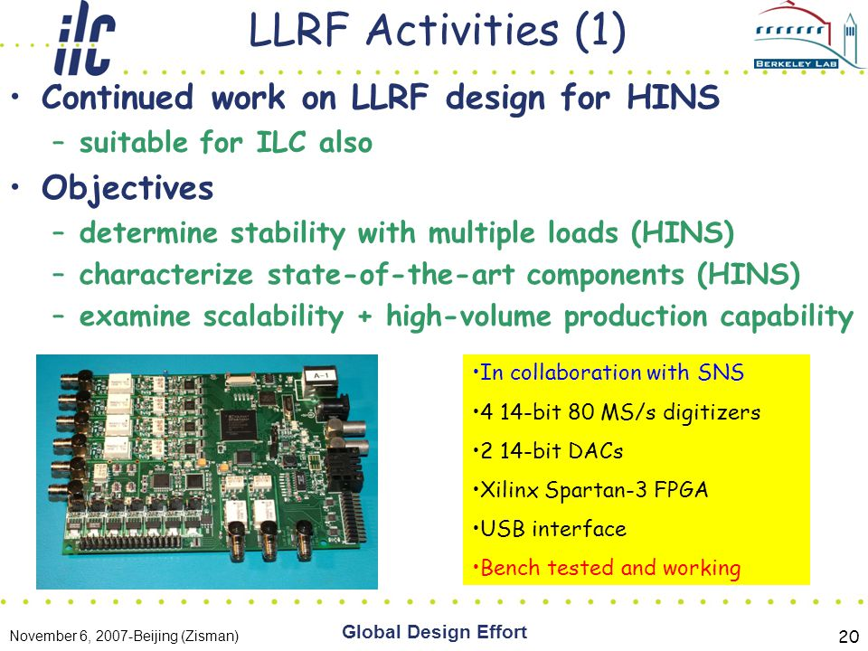 November 6, 2007-Beijing (Zisman) Global Design Effort 20 LLRF Activities (1) Continued work on LLRF design for HINS –suitable for ILC also Objectives –determine stability with multiple loads (HINS) –characterize state-of-the-art components (HINS) –examine scalability + high-volume production capability In collaboration with SNS 4 14-bit 80 MS/s digitizers 2 14-bit DACs Xilinx Spartan-3 FPGA USB interface Bench tested and working