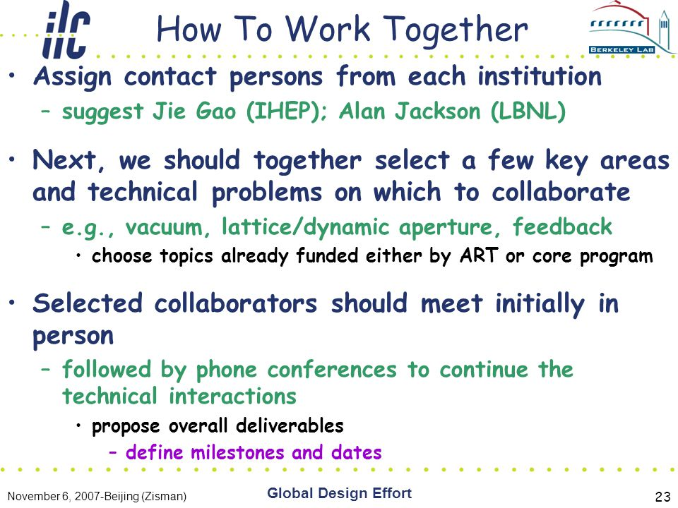 November 6, 2007-Beijing (Zisman) Global Design Effort 23 How To Work Together Assign contact persons from each institution –suggest Jie Gao (IHEP); Alan Jackson (LBNL) Next, we should together select a few key areas and technical problems on which to collaborate –e.g., vacuum, lattice/dynamic aperture, feedback choose topics already funded either by ART or core program Selected collaborators should meet initially in person –followed by phone conferences to continue the technical interactions propose overall deliverables –define milestones and dates