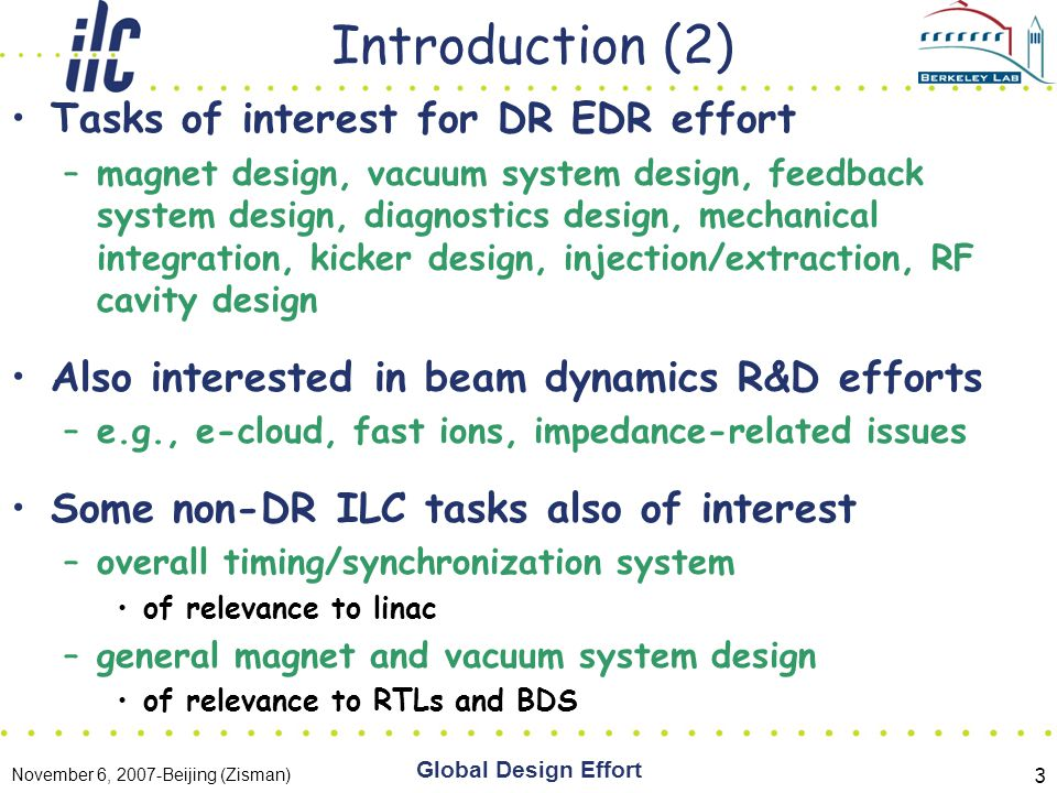 November 6, 2007-Beijing (Zisman) Global Design Effort 3 Introduction (2) Tasks of interest for DR EDR effort –magnet design, vacuum system design, feedback system design, diagnostics design, mechanical integration, kicker design, injection/extraction, RF cavity design Also interested in beam dynamics R&D efforts –e.g., e-cloud, fast ions, impedance-related issues Some non-DR ILC tasks also of interest –overall timing/synchronization system of relevance to linac –general magnet and vacuum system design of relevance to RTLs and BDS