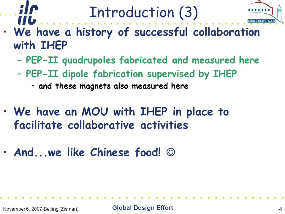 November 6, 2007-Beijing (Zisman) Global Design Effort 4 Introduction (3) We have a history of successful collaboration with IHEP –PEP-II quadrupoles fabricated and measured here –PEP-II dipole fabrication supervised by IHEP and these magnets also measured here We have an MOU with IHEP in place to facilitate collaborative activities And...we like Chinese food!