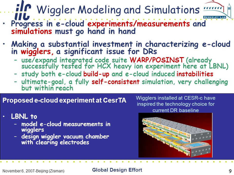 November 6, 2007-Beijing (Zisman) Global Design Effort 9 Wiggler Modeling and Simulations Progress in e-cloud experiments/measurements and simulations must go hand in hand Making a substantial investment in characterizing e-cloud in wigglers, a significant issue for DRs –use/expand integrated code suite WARP/POSINST (already successfully tested for HCX heavy ion experiment here at LBNL) –study both e-cloud build-up and e-cloud induced instabilities –ultimate-goal, a fully self-consistent simulation, very challenging but within reach LBNL to –model e-cloud measurements in wigglers –design wiggler vacuum chamber with clearing electrodes Wigglers installed at CESR-c have inspired the technology choice for current DR baseline Proposed e-cloud experiment at CesrTA