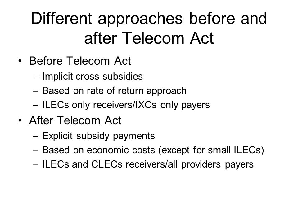 Different approaches before and after Telecom Act Before Telecom Act –Implicit cross subsidies –Based on rate of return approach –ILECs only receivers/IXCs only payers After Telecom Act –Explicit subsidy payments –Based on economic costs (except for small ILECs) –ILECs and CLECs receivers/all providers payers