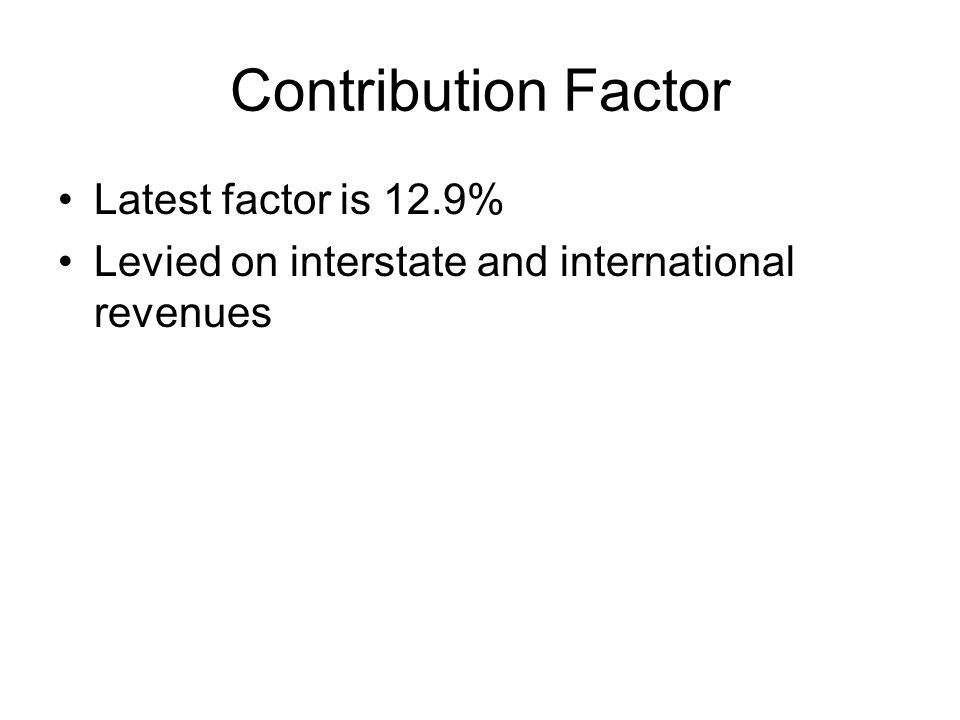 Contribution Factor Latest factor is 12.9% Levied on interstate and international revenues