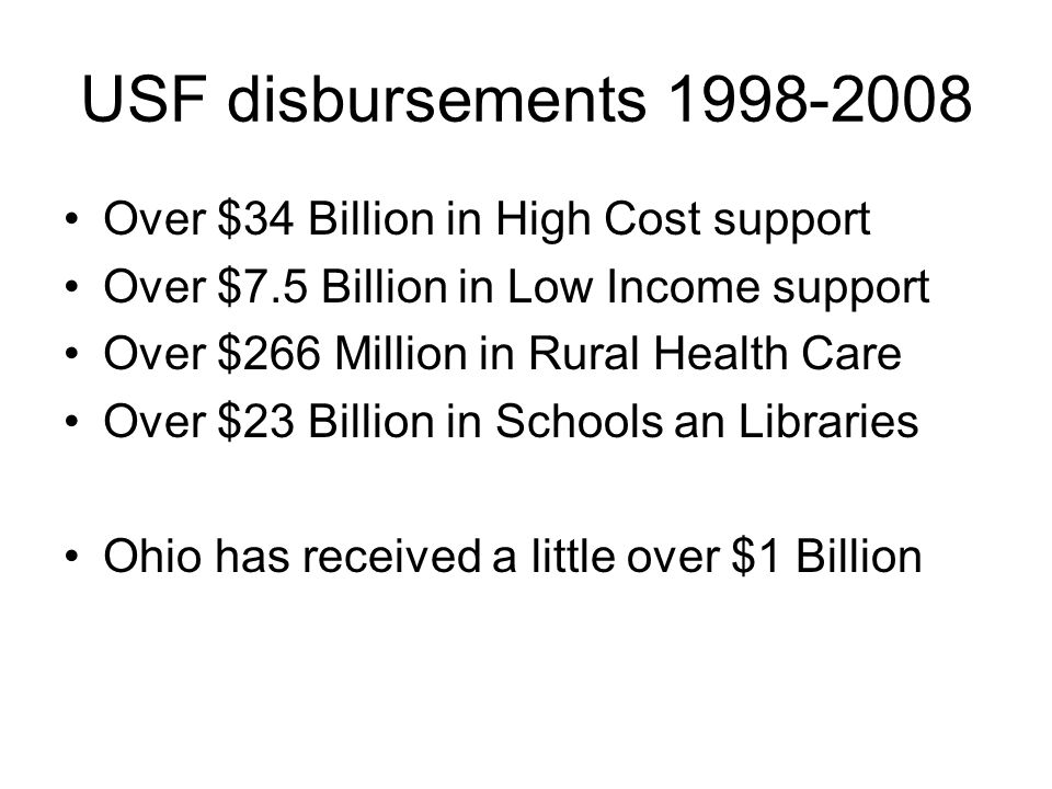 USF disbursements 1998-2008 Over $34 Billion in High Cost support Over $7.5 Billion in Low Income support Over $266 Million in Rural Health Care Over $23 Billion in Schools an Libraries Ohio has received a little over $1 Billion