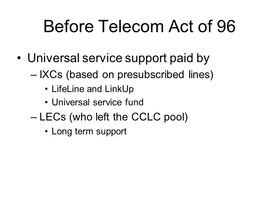 Before Telecom Act of 96 Universal service support paid by –IXCs (based on presubscribed lines) LifeLine and LinkUp Universal service fund –LECs (who left the CCLC pool) Long term support