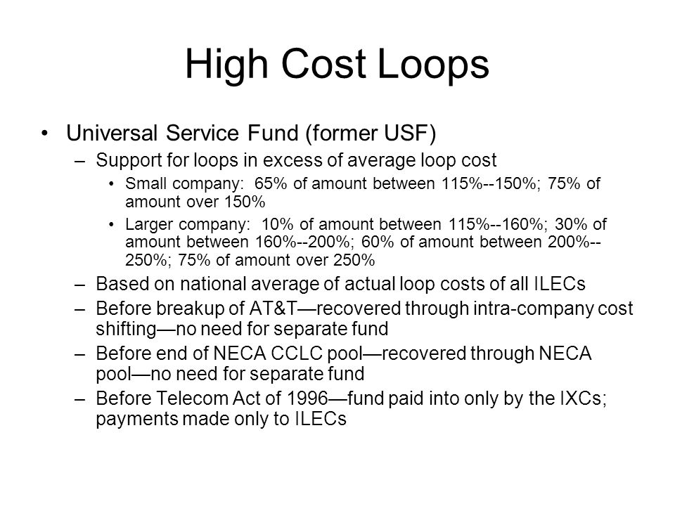 High Cost Loops Universal Service Fund (former USF) –Support for loops in excess of average loop cost Small company: 65% of amount between 115%--150%; 75% of amount over 150% Larger company: 10% of amount between 115%--160%; 30% of amount between 160%--200%; 60% of amount between 200%-- 250%; 75% of amount over 250% –Based on national average of actual loop costs of all ILECs –Before breakup of AT&T—recovered through intra-company cost shifting—no need for separate fund –Before end of NECA CCLC pool—recovered through NECA pool—no need for separate fund –Before Telecom Act of 1996—fund paid into only by the IXCs; payments made only to ILECs