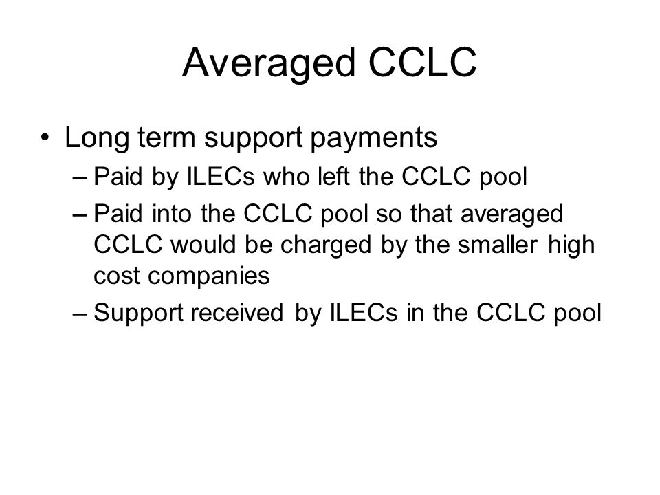 Averaged CCLC Long term support payments –Paid by ILECs who left the CCLC pool –Paid into the CCLC pool so that averaged CCLC would be charged by the smaller high cost companies –Support received by ILECs in the CCLC pool