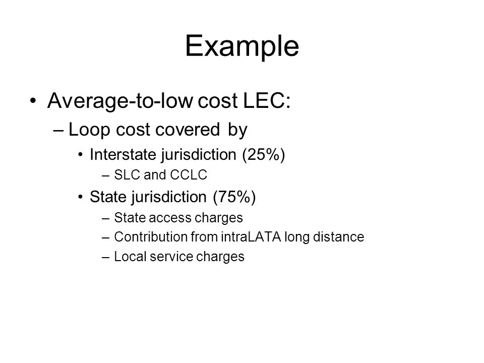 Example High cost LEC –Loop cost covered by Interstate jurisdiction –SLC and CCLC –Long term support –Universal service fund State jurisdiction –State access charges –Contribution from intraLATA long distance –Local service charges