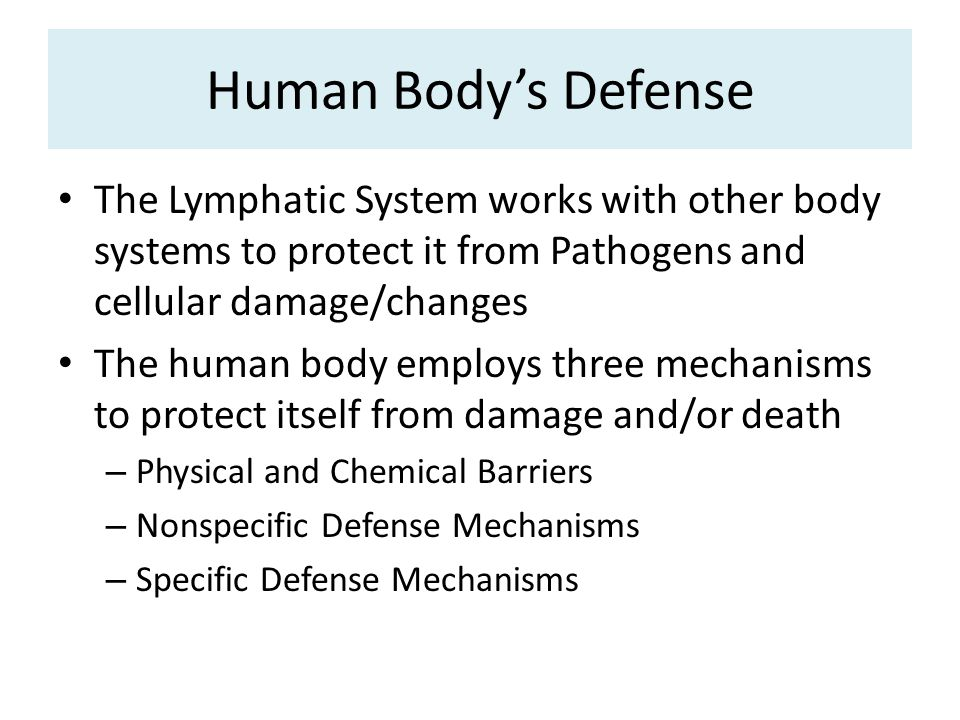 Human Body's Defense The Lymphatic System works with other body systems to protect it from Pathogens and cellular damage/changes The human body employs three mechanisms to protect itself from damage and/or death – Physical and Chemical Barriers – Nonspecific Defense Mechanisms – Specific Defense Mechanisms