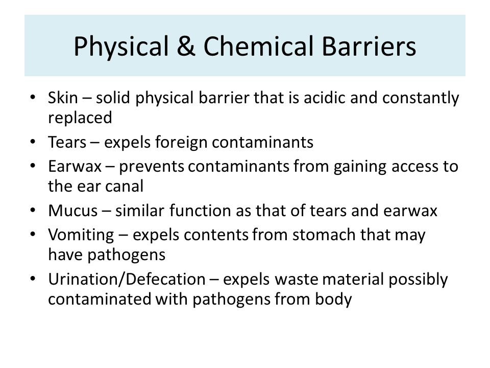 Physical & Chemical Barriers Skin – solid physical barrier that is acidic and constantly replaced Tears – expels foreign contaminants Earwax – prevents contaminants from gaining access to the ear canal Mucus – similar function as that of tears and earwax Vomiting – expels contents from stomach that may have pathogens Urination/Defecation – expels waste material possibly contaminated with pathogens from body