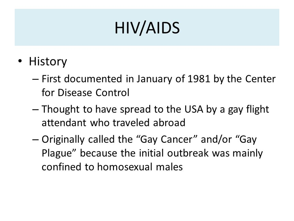 HIV/AIDS History – First documented in January of 1981 by the Center for Disease Control – Thought to have spread to the USA by a gay flight attendant who traveled abroad – Originally called the Gay Cancer and/or Gay Plague because the initial outbreak was mainly confined to homosexual males