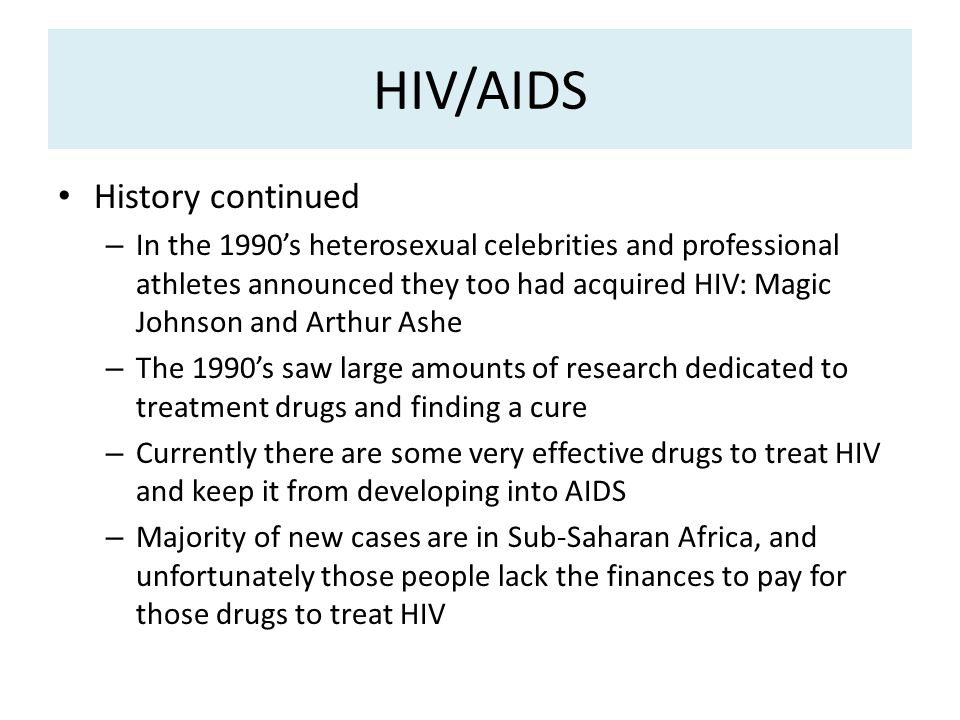 HIV/AIDS History continued – In the 1990's heterosexual celebrities and professional athletes announced they too had acquired HIV: Magic Johnson and Arthur Ashe – The 1990's saw large amounts of research dedicated to treatment drugs and finding a cure – Currently there are some very effective drugs to treat HIV and keep it from developing into AIDS – Majority of new cases are in Sub-Saharan Africa, and unfortunately those people lack the finances to pay for those drugs to treat HIV