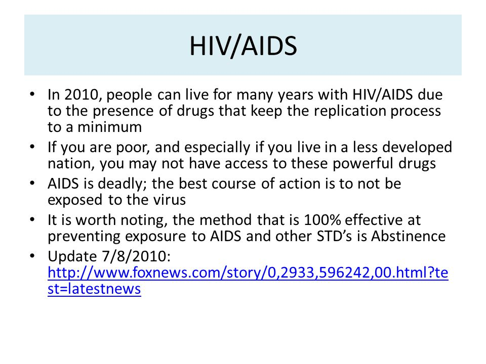 HIV/AIDS In 2010, people can live for many years with HIV/AIDS due to the presence of drugs that keep the replication process to a minimum If you are poor, and especially if you live in a less developed nation, you may not have access to these powerful drugs AIDS is deadly; the best course of action is to not be exposed to the virus It is worth noting, the method that is 100% effective at preventing exposure to AIDS and other STD's is Abstinence Update 7/8/2010: http://www.foxnews.com/story/0,2933,596242,00.html?te st=latestnews http://www.foxnews.com/story/0,2933,596242,00.html?te st=latestnews