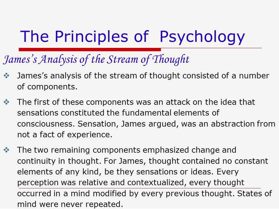 The Principles of Psychology James's Analysis of the Stream of Thought  James's analysis of the stream of thought consisted of a number of components
