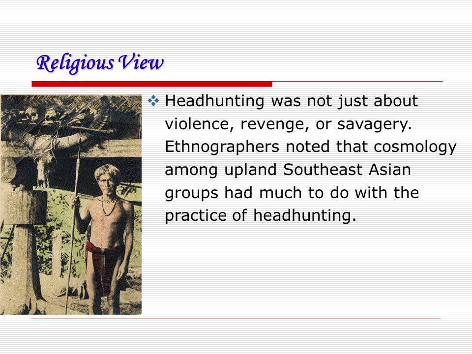 Religious View  Headhunting was not just about violence, revenge, or savagery. Ethnographers noted that cosmology among upland Southeast Asian groups